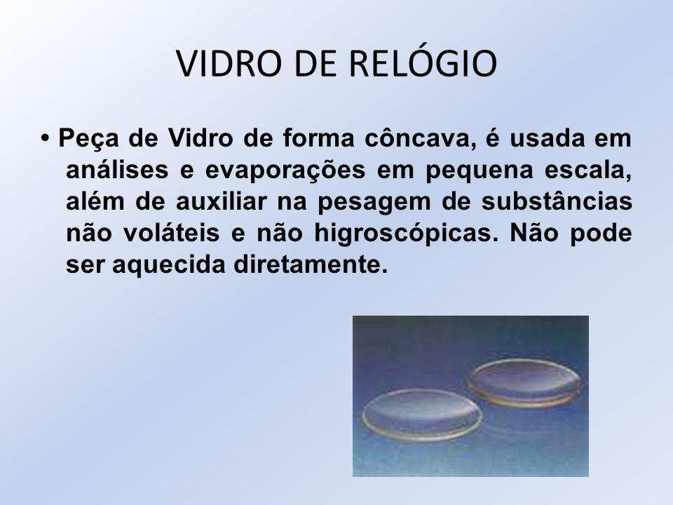 VIDRO DE RELÓGIO Peça de Vidro de forma côncava, é usada em análises e evaporações em pequena escala, além de auxiliar na pesagem de substâncias não v