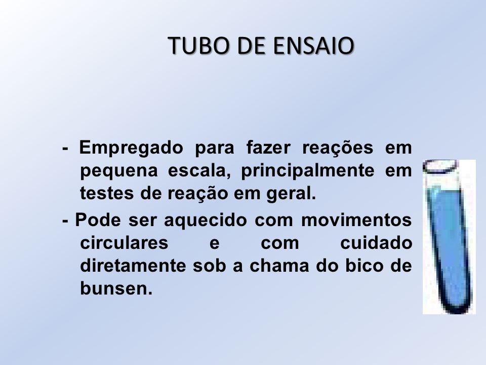 TUBO DE ENSAIO - Empregado para fazer reações em pequena escala, principalmente em testes de reação em geral. - Pode ser aquecido com movimentos circu