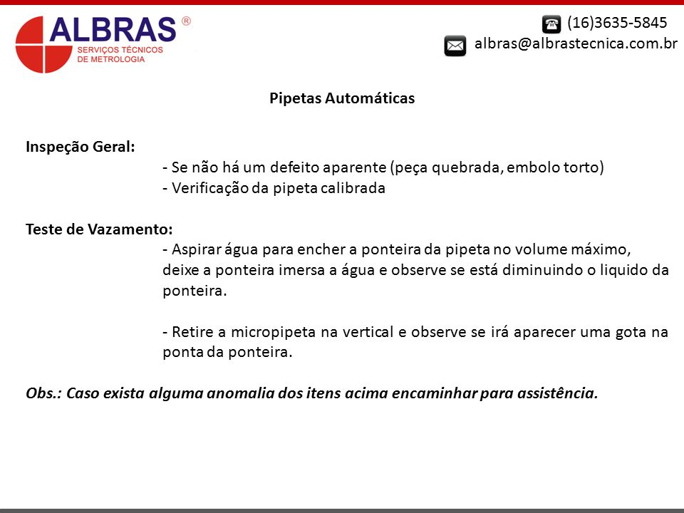 (16)3635-5845 albras@albrastecnica.com.br Pipetas Automáticas Inspeção Geral: - Se não há um defeito aparente (peça quebrada, embolo torto) - Verifica