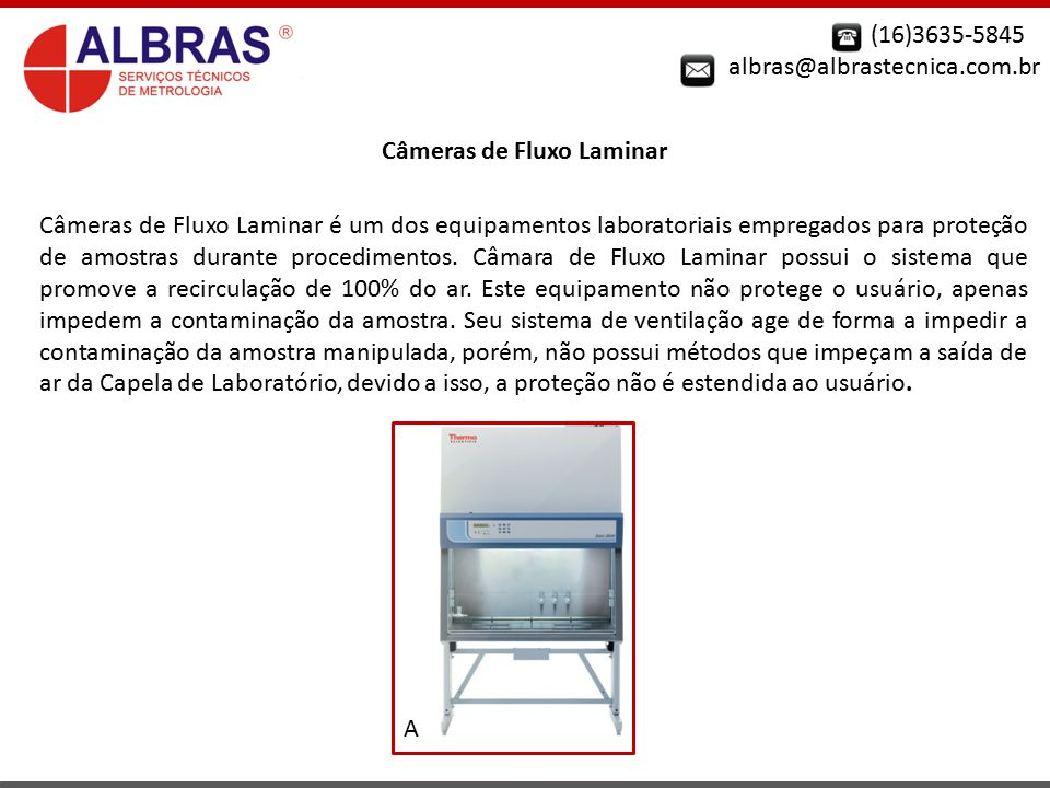 (16)3635-5845 albras@albrastecnica.com.br Câmeras de Fluxo Laminar Câmeras de Fluxo Laminar é um dos equipamentos laboratoriais empregados para proteç