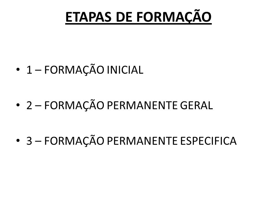 ETAPAS DE FORMAÇÃO 1 – FORMAÇÃO INICIAL 2 – FORMAÇÃO PERMANENTE GERAL 3 – FORMAÇÃO PERMANENTE ESPECIFICA
