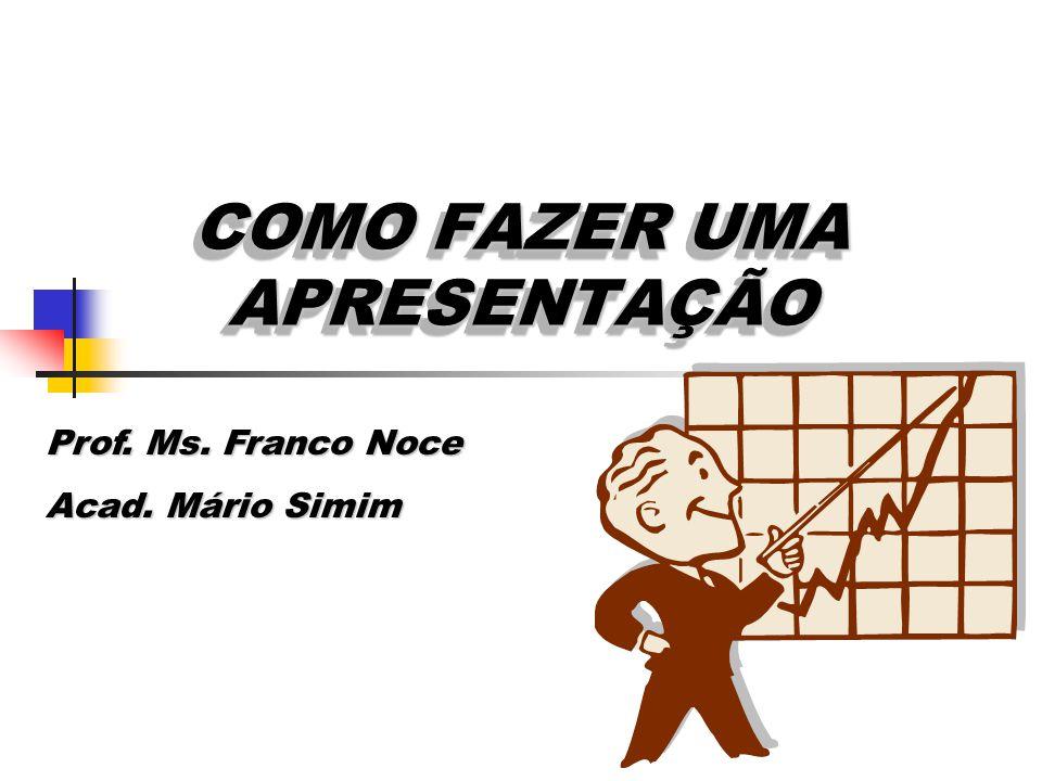 COMO FAZER UMA APRESENTAÇÃO Prof. Ms. Franco Noce Acad. Mário Simim