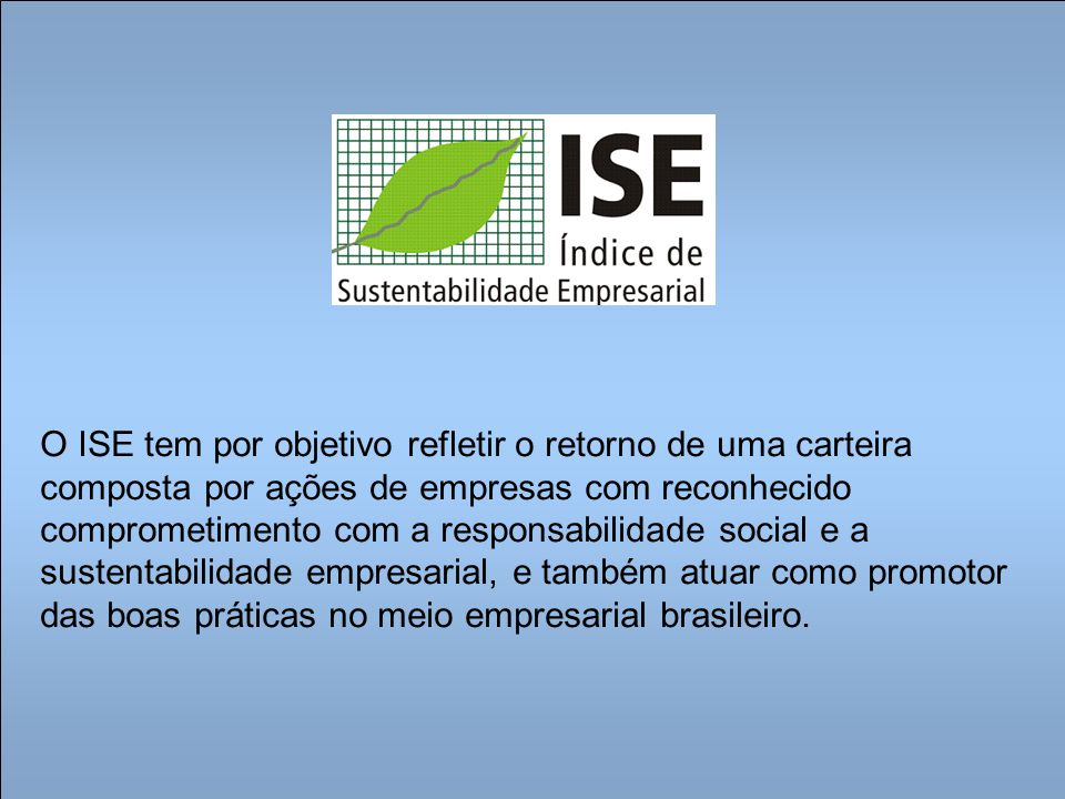 O ISE tem por objetivo refletir o retorno de uma carteira composta por ações de empresas com reconhecido comprometimento com a responsabilidade social e a sustentabilidade empresarial, e também atuar como promotor das boas práticas no meio empresarial brasileiro.