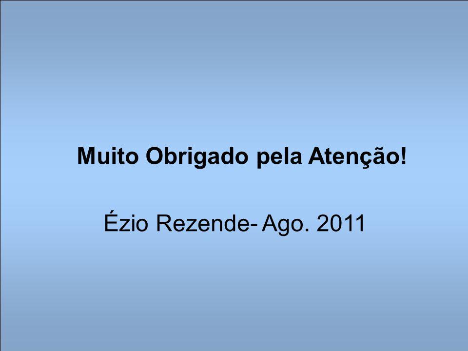 Muito Obrigado pela Atenção! Ézio Rezende- Ago. 2011