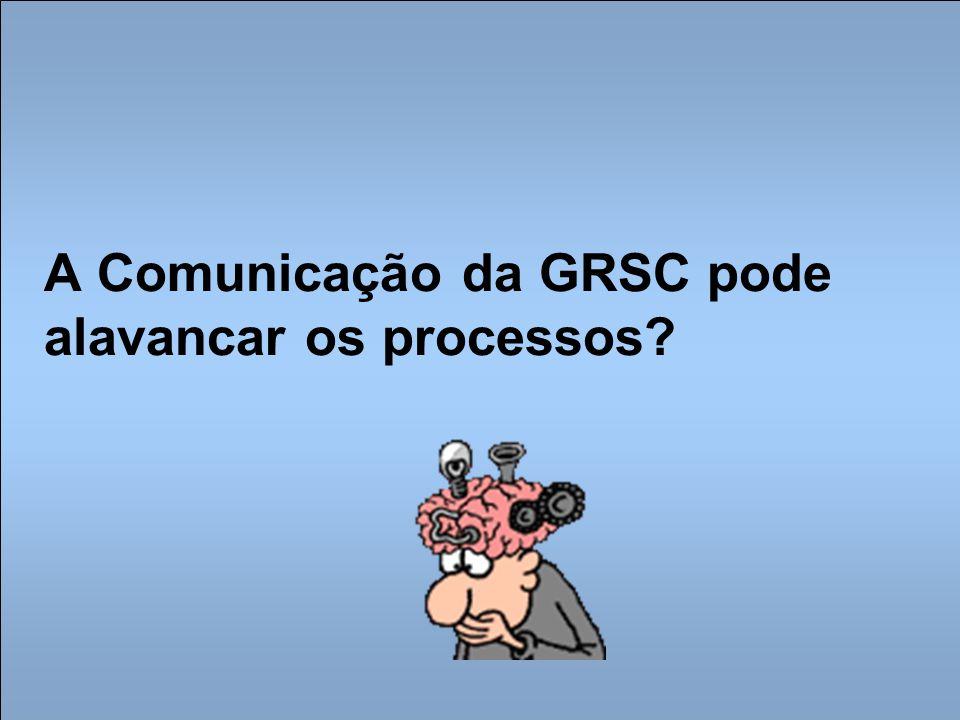 A Comunicação da GRSC pode alavancar os processos?