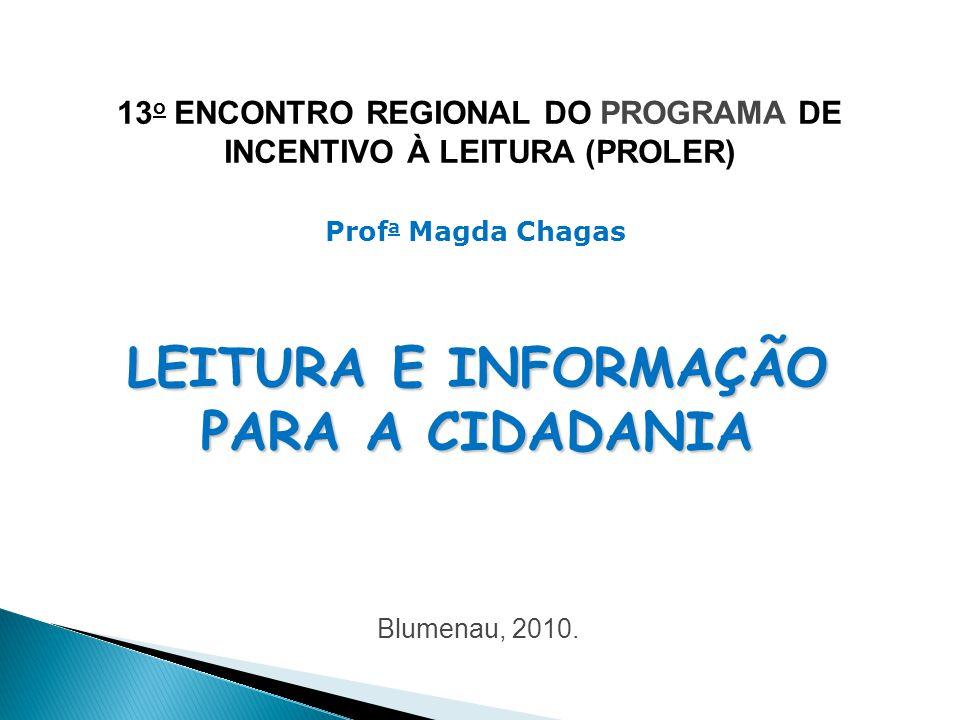 13 o ENCONTRO REGIONAL DO PROGRAMA DE INCENTIVO À LEITURA (PROLER) LEITURA E INFORMAÇÃO PARA A CIDADANIA Prof a Magda Chagas Blumenau, 2010.