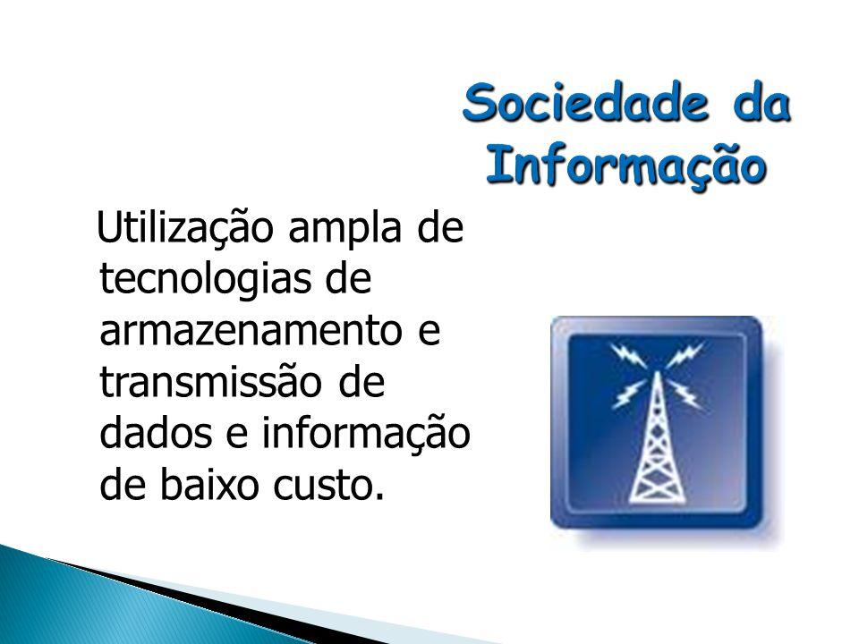 Utilização ampla de tecnologias de armazenamento e transmissão de dados e informação de baixo custo.