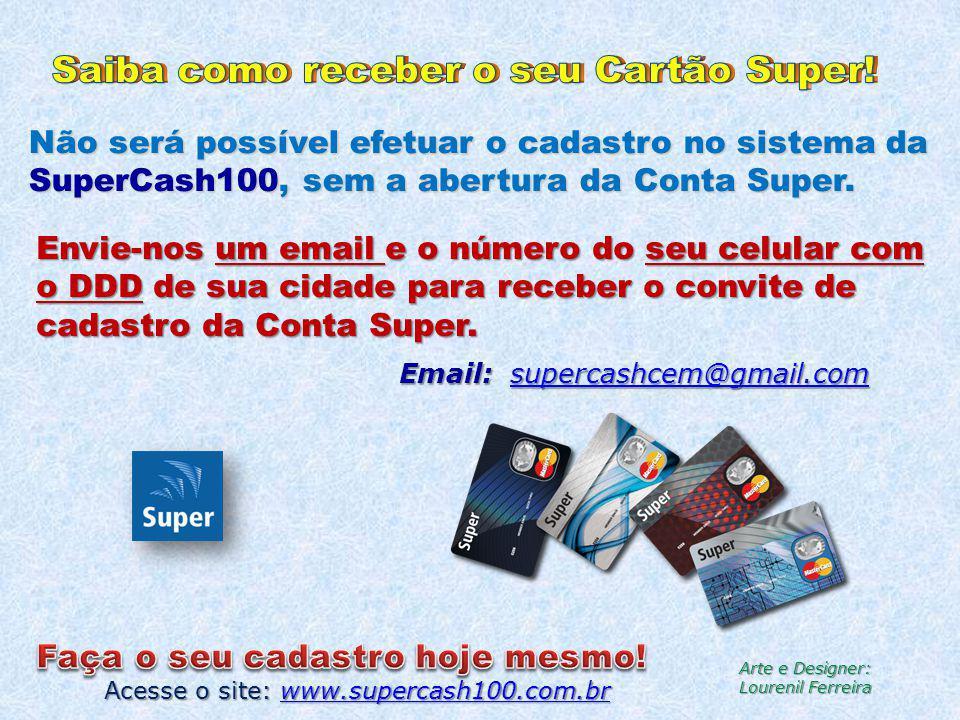 Não será possível efetuar o cadastro no sistema da SuperCash100, sem a abertura da Conta Super. Acesse o site: www.supercash100.com.br www.supercash10