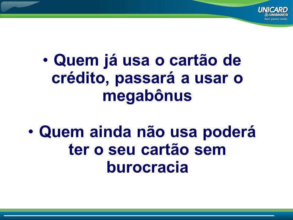 Quem já usa o cartão de crédito, passará a usar o megabônus Quem ainda não usa poderá ter o seu cartão sem burocracia