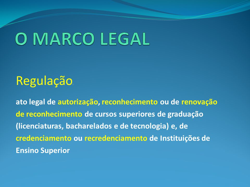 Regulação : ato legal de autorização, reconhecimento ou de renovação de reconhecimento de cursos superiores de graduação (licenciaturas, bacharelados e de tecnologia) e, de credenciamento ou recredenciamento de Instituições de Ensino Superior