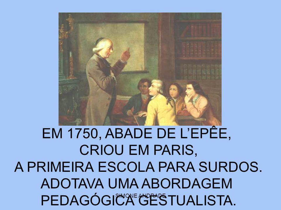 SIMONE ANDRADE EM 1750, ABADE DE L'EPÊE, CRIOU EM PARIS, A PRIMEIRA ESCOLA PARA SURDOS. ADOTAVA UMA ABORDAGEM PEDAGÓGICA GESTUALISTA.