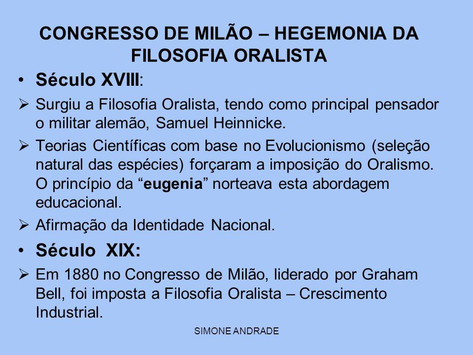 SIMONE ANDRADE CONGRESSO DE MILÃO – HEGEMONIA DA FILOSOFIA ORALISTA Século XVIII:  Surgiu a Filosofia Oralista, tendo como principal pensador o milit