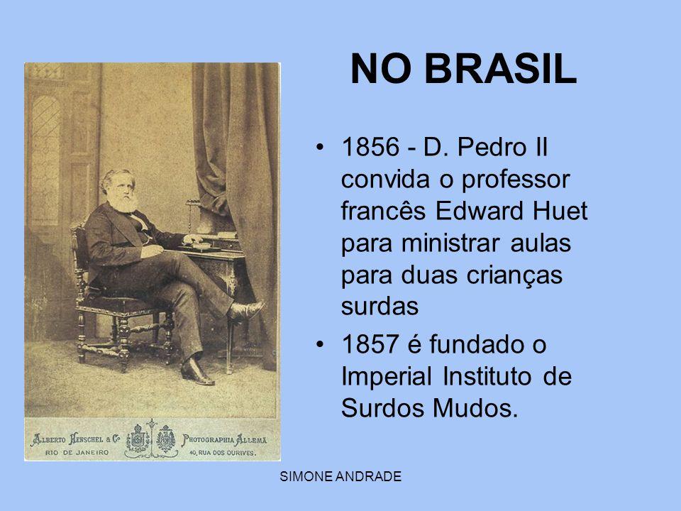 SIMONE ANDRADE NO BRASIL 1856 - D. Pedro II convida o professor francês Edward Huet para ministrar aulas para duas crianças surdas 1857 é fundado o Im
