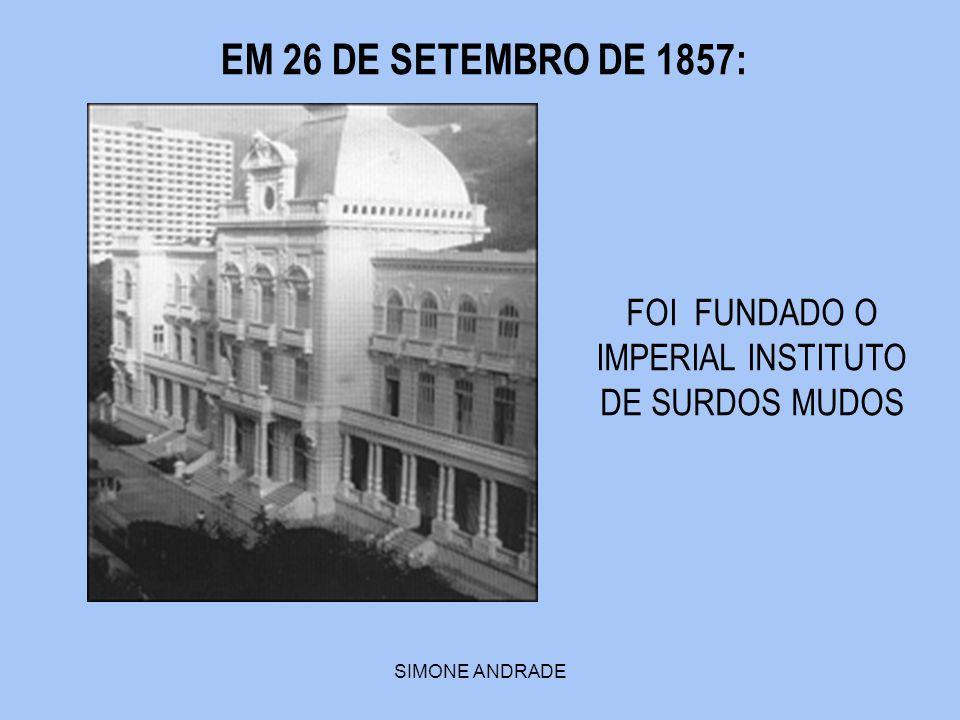 SIMONE ANDRADE EM 26 DE SETEMBRO DE 1857: FOI FUNDADO O IMPERIAL INSTITUTO DE SURDOS MUDOS