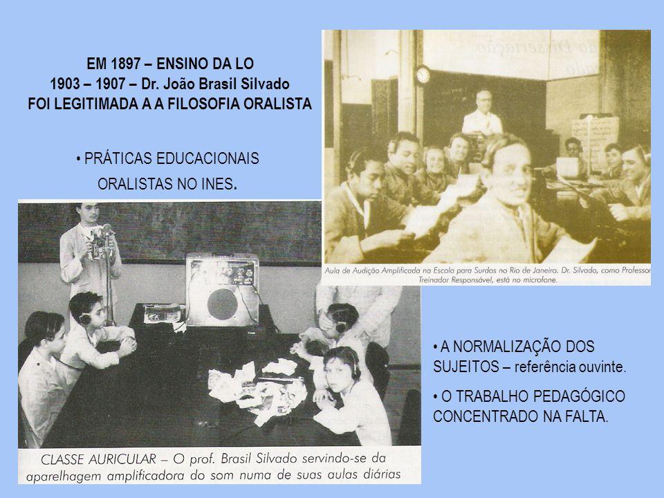 EM 1897 – ENSINO DA LO 1903 – 1907 – Dr. João Brasil Silvado FOI LEGITIMADA A A FILOSOFIA ORALISTA PRÁTICAS EDUCACIONAIS ORALISTAS NO INES. A NORMALIZ