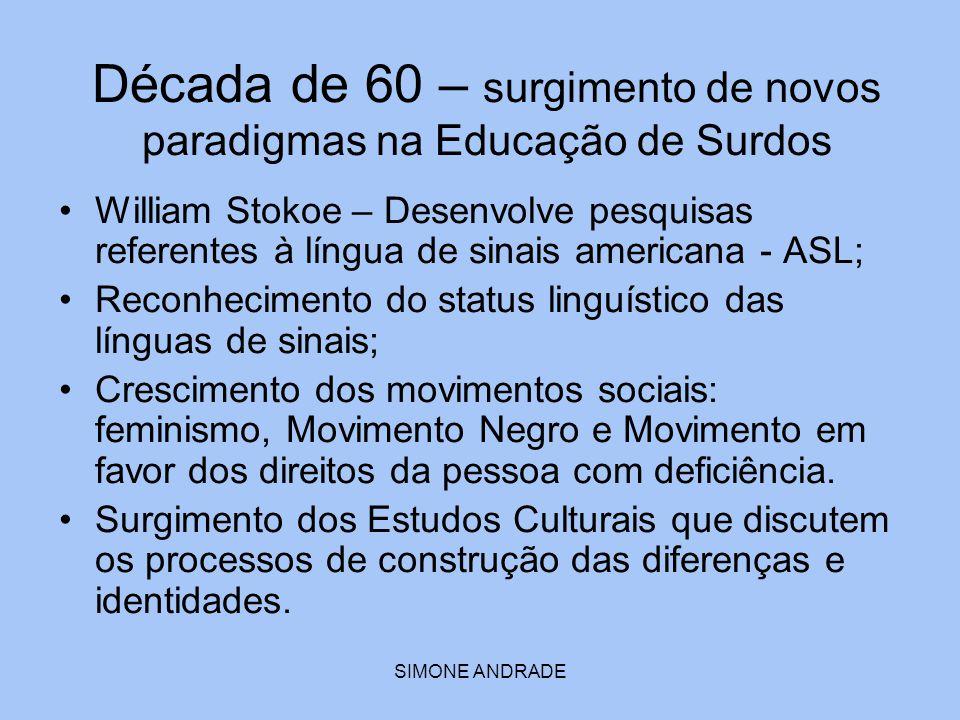 SIMONE ANDRADE Década de 60 – surgimento de novos paradigmas na Educação de Surdos William Stokoe – Desenvolve pesquisas referentes à língua de sinais