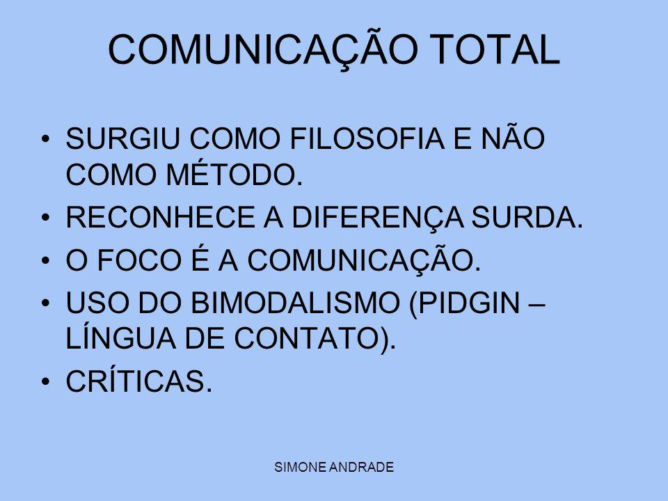 SIMONE ANDRADE COMUNICAÇÃO TOTAL SURGIU COMO FILOSOFIA E NÃO COMO MÉTODO. RECONHECE A DIFERENÇA SURDA. O FOCO É A COMUNICAÇÃO. USO DO BIMODALISMO (PID