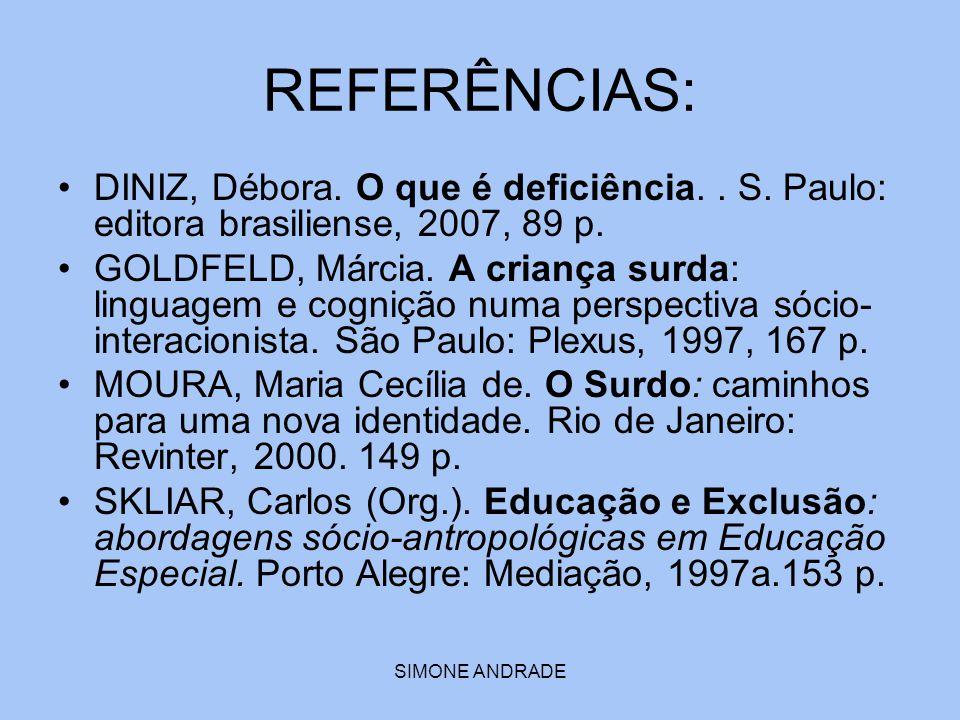 SIMONE ANDRADE REFERÊNCIAS: DINIZ, Débora. O que é deficiência.. S. Paulo: editora brasiliense, 2007, 89 p. GOLDFELD, Márcia. A criança surda: linguag