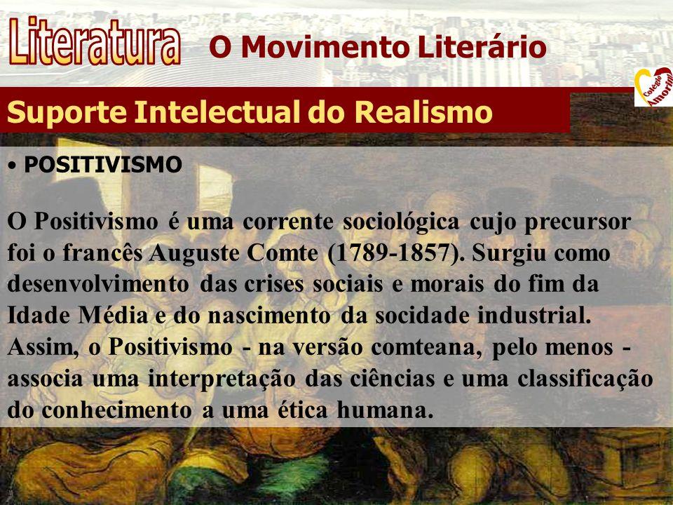 O Movimento Literário Suporte Intelectual do Realismo POSITIVISMO O Positivismo é uma corrente sociológica cujo precursor foi o francês Auguste Comte
