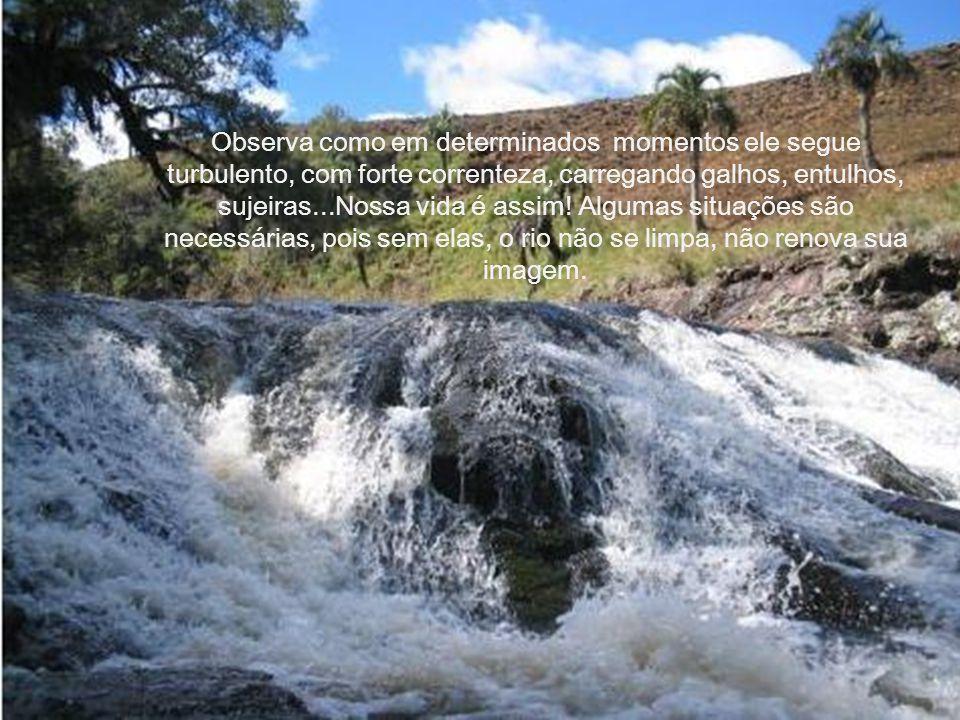 Aproxima-te da margem do rio de tua vida... Ouve o barulho das águas...
