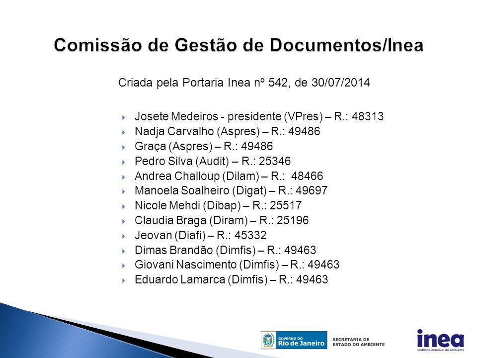  Josete Medeiros - presidente (VPres) – R.: 48313  Nadja Carvalho (Aspres) – R.: 49486  Graça (Aspres) – R.: 49486  Pedro Silva (Audit) – R.: 25346  Andrea Challoup (Dilam) – R.: 48466  Manoela Soalheiro (Digat) – R.: 49697  Nicole Mehdi (Dibap) – R.: 25517  Claudia Braga (Diram) – R.: 25196  Jeovan (Diafi) – R.: 45332  Dimas Brandão (Dimfis) – R.: 49463  Giovani Nascimento (Dimfis) – R.: 49463  Eduardo Lamarca (Dimfis) – R.: 49463 Criada pela Portaria Inea nº 542, de 30/07/2014