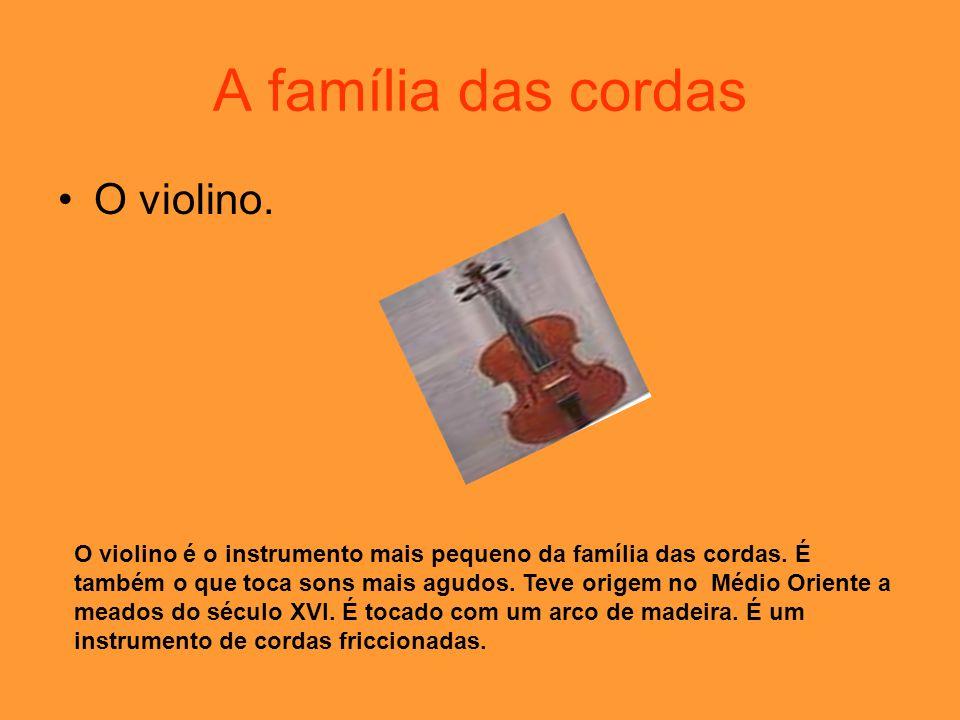 A família das cordas O violino. O violino é o instrumento mais pequeno da família das cordas. É também o que toca sons mais agudos. Teve origem no Méd