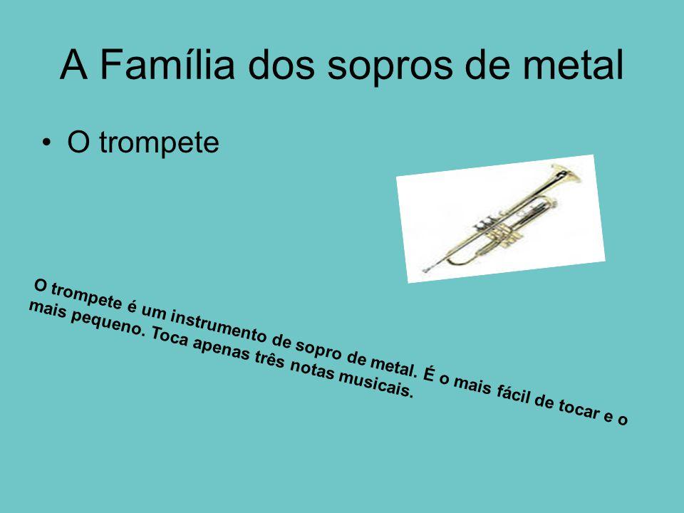 A Família dos sopros de metal O trompete O trompete é um instrumento de sopro de metal. É o mais fácil de tocar e o mais pequeno. Toca apenas três not