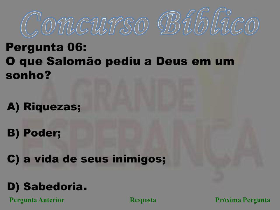 Próxima PerguntaPergunta AnteriorResposta Pergunta 06: O que Salomão pediu a Deus em um sonho? A) Riquezas; B) Poder; C) a vida de seus inimigos; D) S