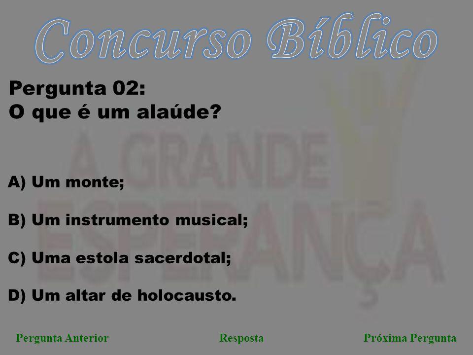 Pergunta AnteriorRespostaPróxima Pergunta Pergunta 02: O que é um alaúde? A) Um monte; B) Um instrumento musical; C) Uma estola sacerdotal; D) Um alta