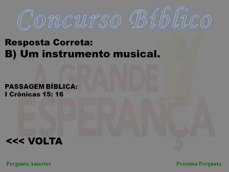 Próxima PerguntaPergunta Anterior <<< VOLTA Resposta Correta: B) Um instrumento musical. PASSAGEM BÍBLICA: I Crônicas 15: 16