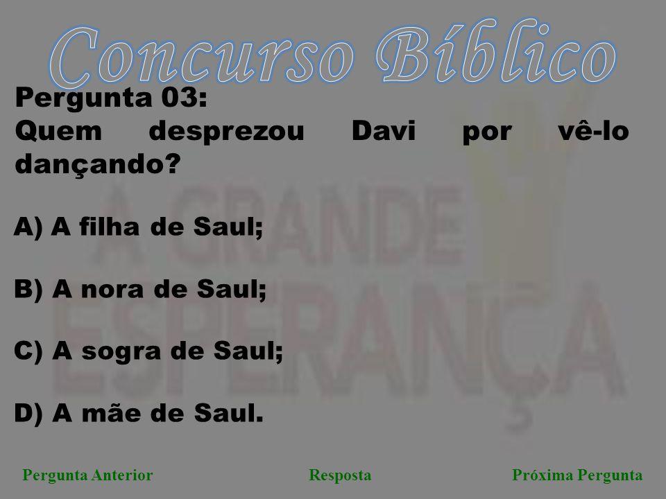 Próxima PerguntaPergunta AnteriorResposta Pergunta 03: Quem desprezou Davi por vê-lo dançando? A)A filha de Saul; B) A nora de Saul; C) A sogra de Sau
