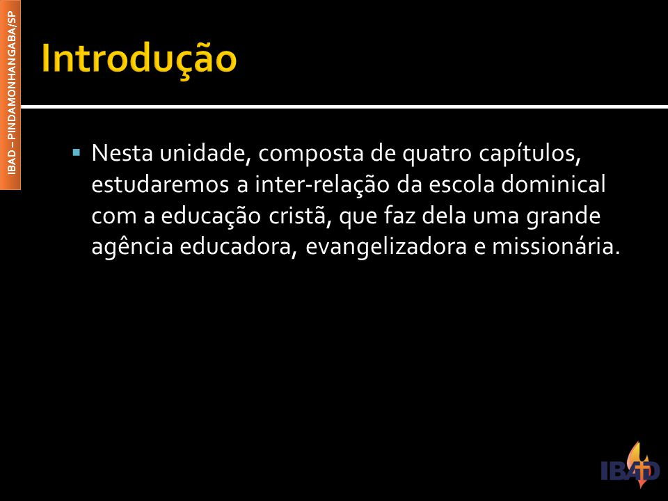 IBAD – PINDAMONHANGABA/SP  Nesta unidade, composta de quatro capítulos, estudaremos a inter-relação da escola dominical com a educação cristã, que faz dela uma grande agência educadora, evangelizadora e missionária.