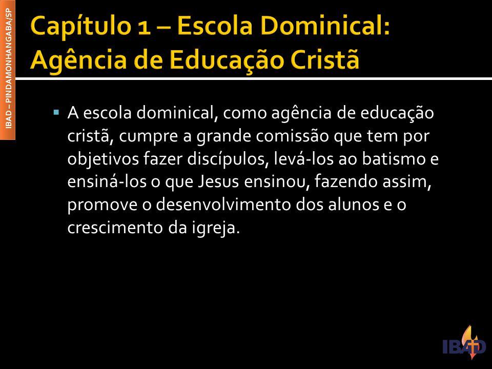 IBAD – PINDAMONHANGABA/SP  A escola dominical, como agência de educação cristã, cumpre a grande comissão que tem por objetivos fazer discípulos, levá