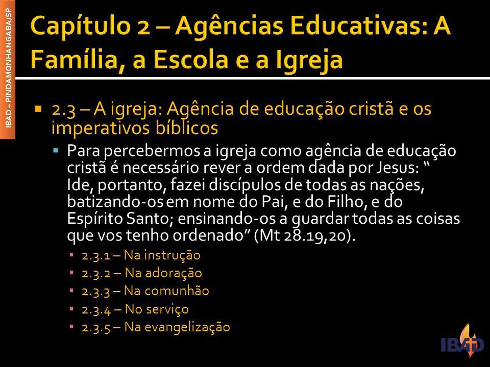 IBAD – PINDAMONHANGABA/SP  2.3 – A igreja: Agência de educação cristã e os imperativos bíblicos  Para percebermos a igreja como agência de educação