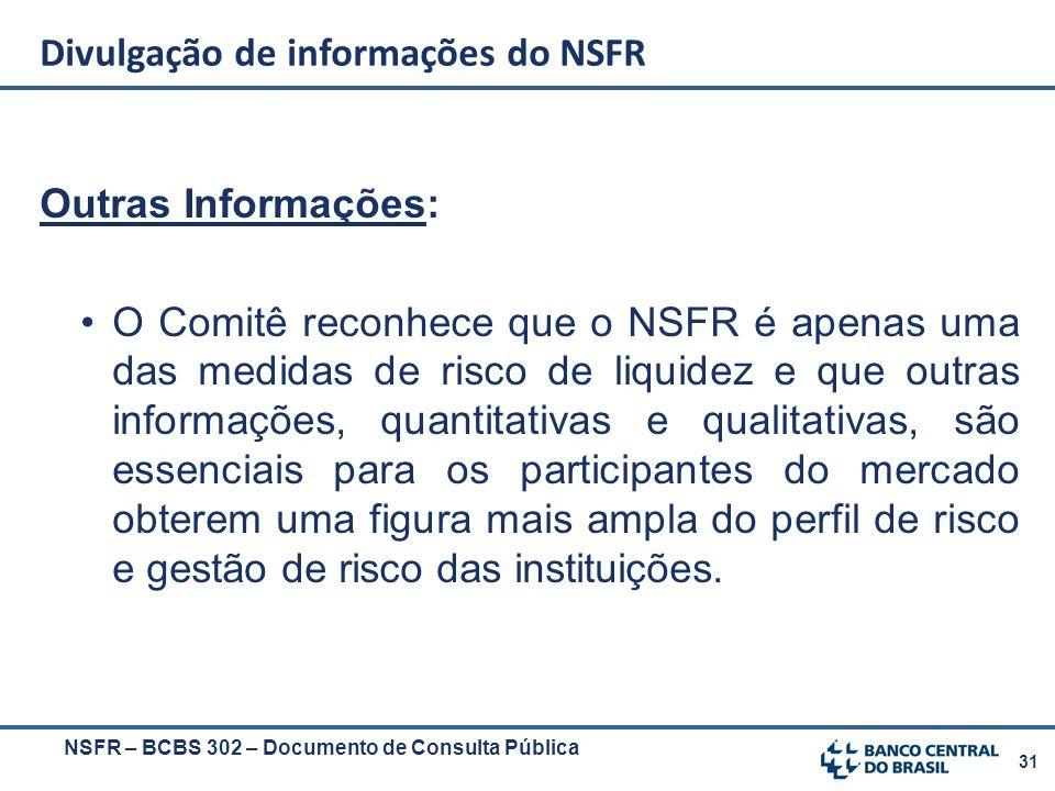 31 NSFR – BCBS 302 – Documento de Consulta Pública Outras Informações: O Comitê reconhece que o NSFR é apenas uma das medidas de risco de liquidez e q