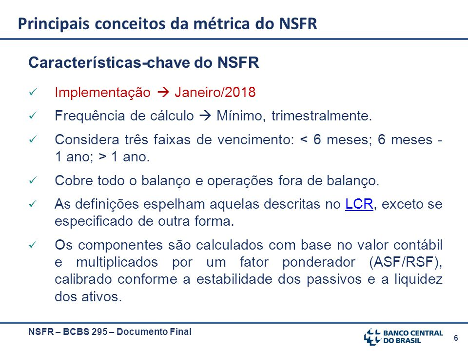 6 Características-chave do NSFR Implementação  Janeiro/2018 Frequência de cálculo  Mínimo, trimestralmente. Considera três faixas de vencimento: 1 a