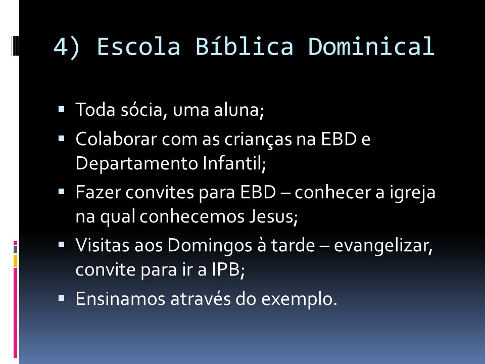 4) Escola Bíblica Dominical  Toda sócia, uma aluna;  Colaborar com as crianças na EBD e Departamento Infantil;  Fazer convites para EBD – conhecer