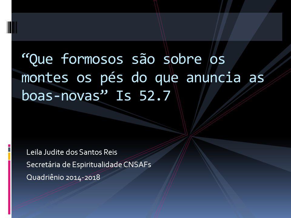 """Leila Judite dos Santos Reis Secretária de Espiritualidade CNSAFs Quadriênio 2014-2018 """"Que formosos são sobre os montes os pés do que anuncia as boas"""