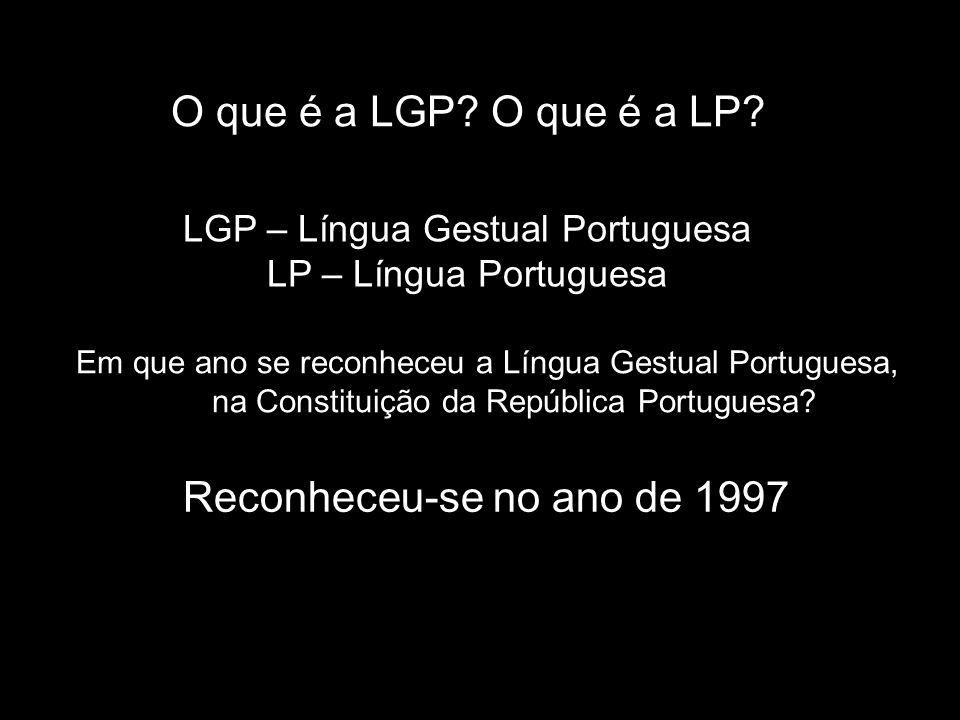 Em que ano se reconheceu a Língua Gestual Portuguesa, na Constituição da República Portuguesa? Reconheceu-se no ano de 1997 O que é a LGP? O que é a L