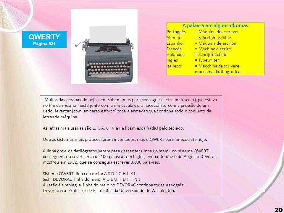 19 QWERTY Página 531 As letras QWERT, dispostas no teclado da máquina de escrever na parte superior esquerda (e hoje, nos teclados do micro) leva o nome do sistema (QWERT).