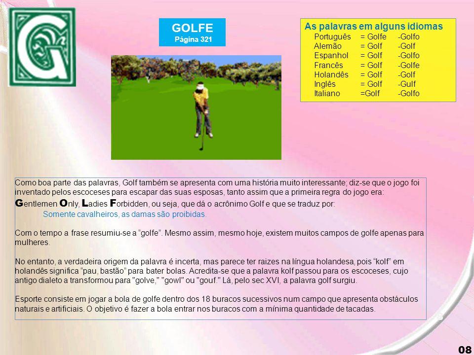 8 08 GOLFE Página 321 As palavras em alguns idiomas Português= Golfe-Golfo Alemão = Golf-Golf Espanhol= Golf-Golfo Francês= Golf-Golfe Holandês= Golf-Golf Inglês= Golf-Gulf Italiano=Golf-Golfo Como boa parte das palavras, Golf também se apresenta com uma história muito interessante; diz-se que o jogo foi inventado pelos escoceses para escapar das suas esposas, tanto assim que a primeira regra do jogo era: G entlemen O nly, L adies F orbidden, ou seja, que dá o acrônimo Golf e que se traduz por: Somente cavalheiros, as damas são proibidas.