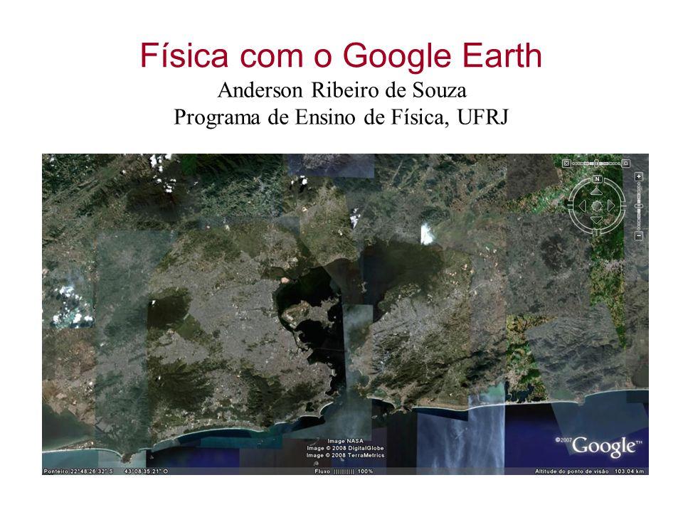 Física com o Google Earth Anderson Ribeiro de Souza Programa de Ensino de Física, UFRJ
