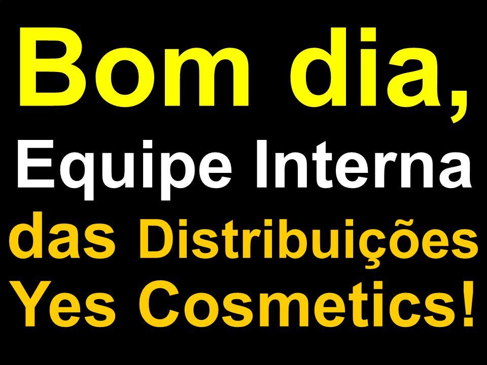 Bom dia, Equipe Interna das Distribuições Yes Cosmetics!
