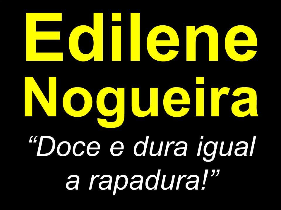 "Edilene Nogueira ""Doce e dura igual a rapadura!"""