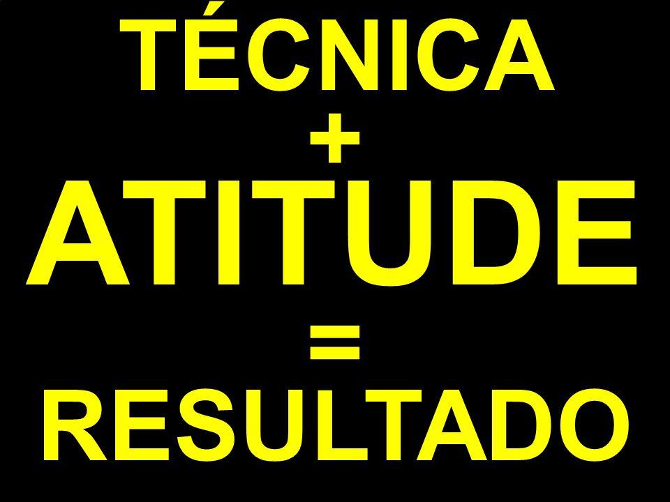 TÉCNICA + ATITUDE = RESULTADO