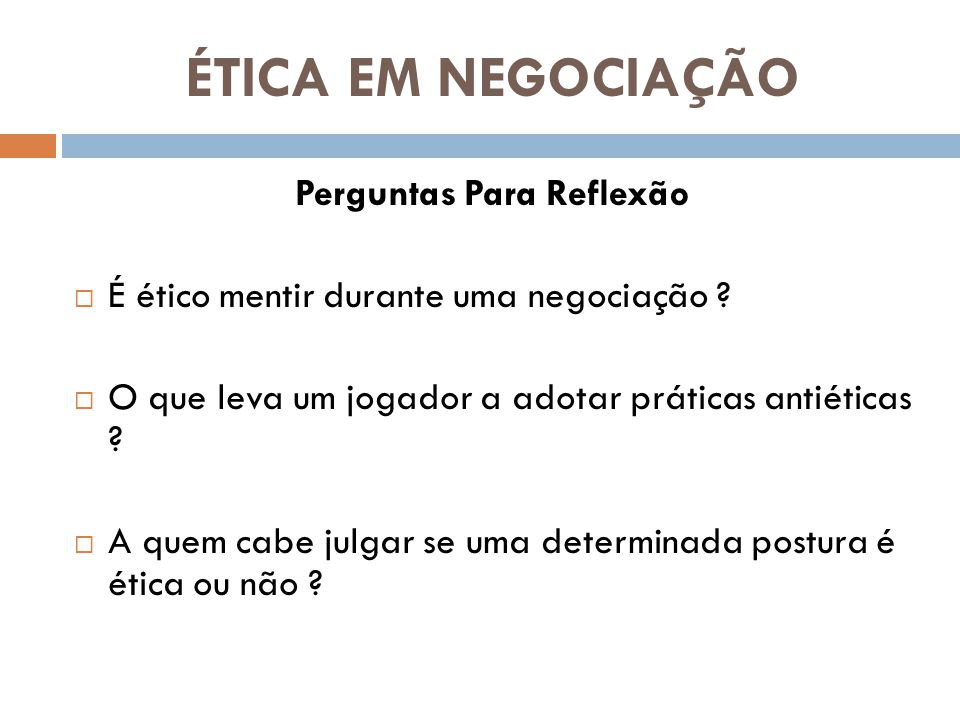 ÉTICA EM NEGOCIAÇÃO Perguntas Para Reflexão  É ético mentir durante uma negociação .