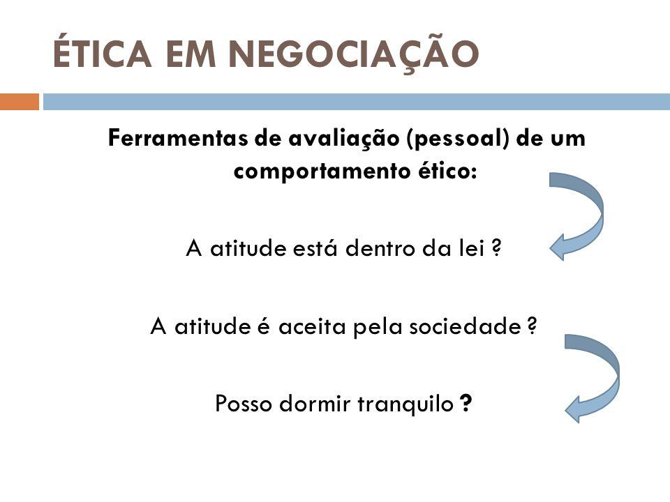 ÉTICA EM NEGOCIAÇÃO Ferramentas de avaliação (pessoal) de um comportamento ético: A atitude está dentro da lei .