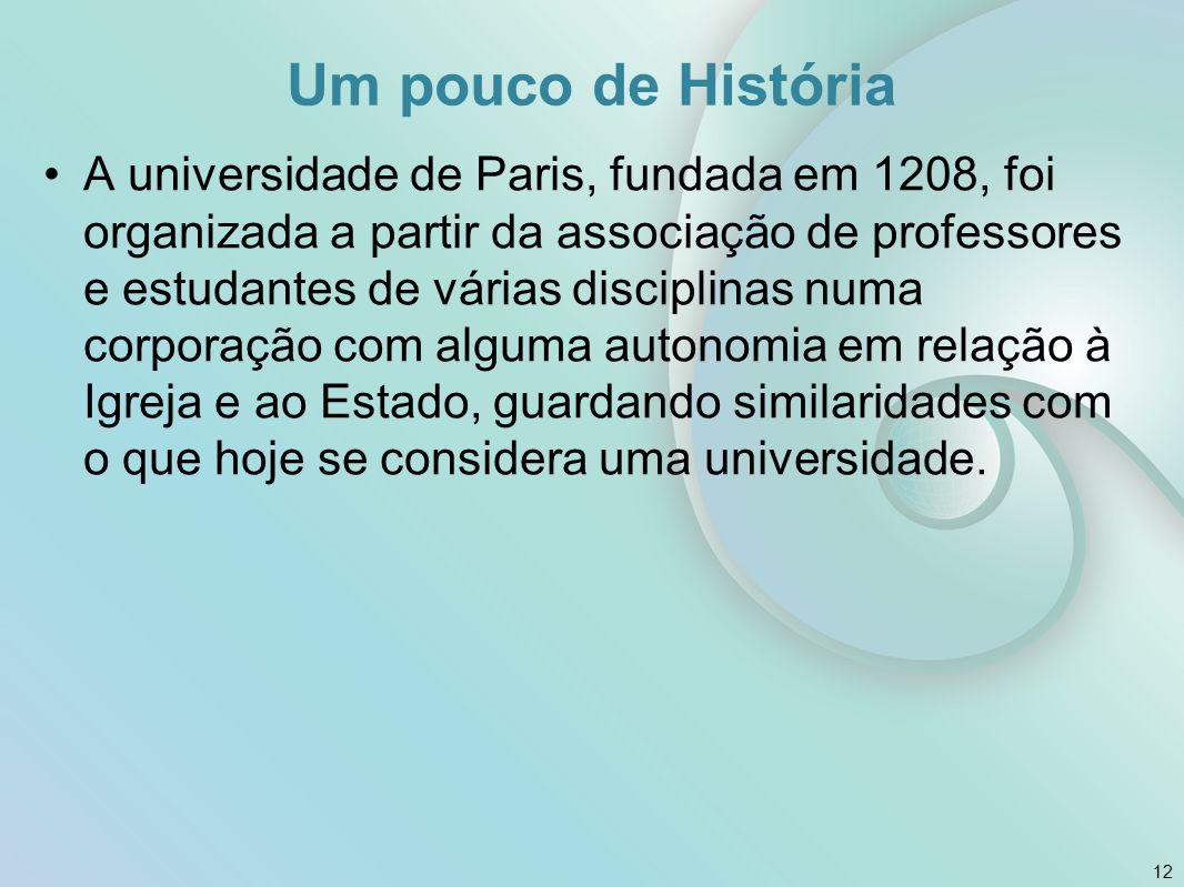 Um pouco de História A universidade de Paris, fundada em 1208, foi organizada a partir da associação de professores e estudantes de várias disciplinas numa corporação com alguma autonomia em relação à Igreja e ao Estado, guardando similaridades com o que hoje se considera uma universidade.