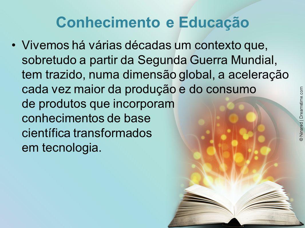 Conhecimento e Educação Vivemos há várias décadas um contexto que, sobretudo a partir da Segunda Guerra Mundial, tem trazido, numa dimensão global, a aceleração cada vez maior da produção e do consumo de produtos que incorporam conhecimentos de base científica transformados em tecnologia.
