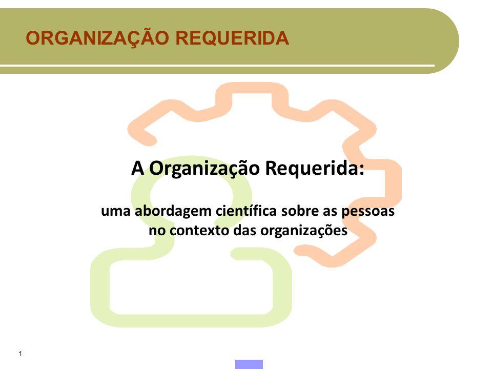 1 A Organização Requerida: uma abordagem científica sobre as pessoas no contexto das organizações ORGANIZAÇÃO REQUERIDA